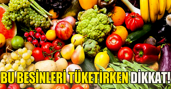 BU BESİNLERİ TÜKETİRKEN DİKKAT!