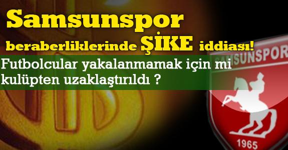 Samsunspor beraberliklerinde ŞİKE iddiası!
