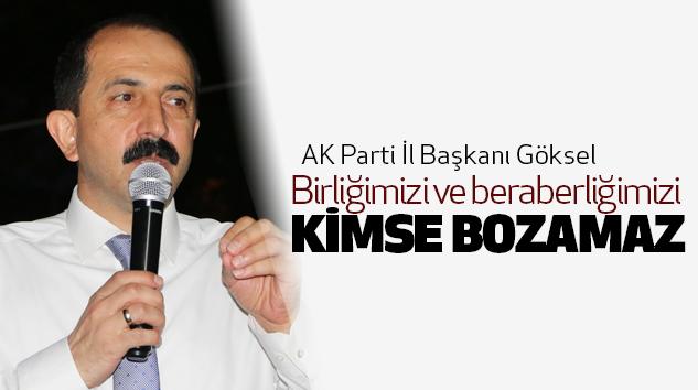 AK Parti İl Başkanı Göksel:Birliğimizi ve beraberliğimizi Kimse Bozamaz
