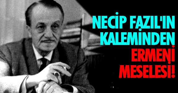 NECİP FAZIL'IN KALEMİNDEN ERMENİ MESELESİ!