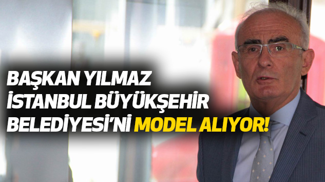 Başkan Yılmaz İstanbul Büyükşehir Belediyesi'ni Model Alıyor!