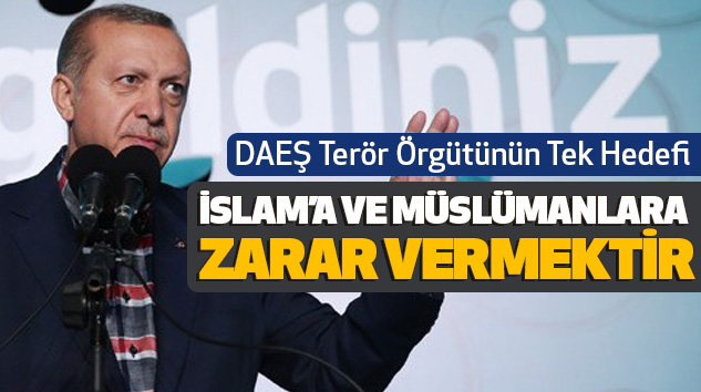 DAEŞ Terör Örgütünün Tek Hedefi İslam'a Ve Müslümanlara Zarar Vermektir