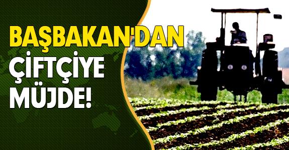 BAŞBAKAN'DAN ÇİFTÇİYE MÜJDE!