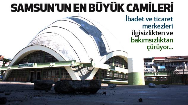 Samsun'un en büyük camileri bakımsızlıktan çürüyor..!