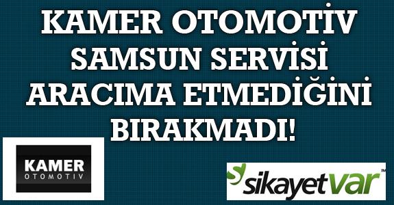 KAMER OTOMOTİV SAMSUN SERVİSİ ARACIMA ETMEDİĞİNİ BIRAKMADI!
