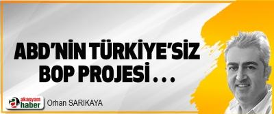 ABD'nin Türkiye'siz BOP Projesi…
