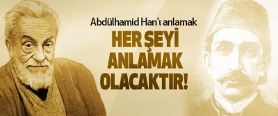 Abdülhamid Han'ı anlamak her şeyi anlamak olacaktır!