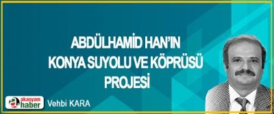 Abdülhamid Han'ın Konya Suyolu ve Köprüsü Projesi