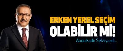 Abdulkadir Selvi yazdı; Erken yerel seçim olabilir mi!