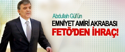 Abdullah Gül'ün Emniyet Amiri Akrabası FETÖ'den ihraç!