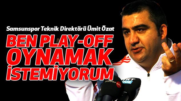 Samsunspor Teknik Direktörü Ümit Özat:Ben Play-Off Oynamak İstemiyorum
