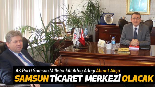 Ahmet Akça: Samsun Ticaret Merkezi Olacak