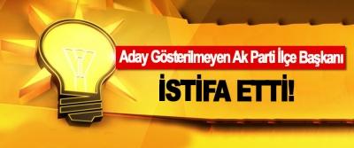 Aday Gösterilmeyen Ak Parti İlçe Başkanı İstifa Etti!
