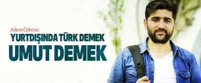 Adem Özköse: Yurtdışında Türk Demek Umut Demek