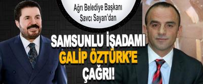 Ağrı Belediye Başkanı Savcı Sayan'dan Samsunlu İşadamı Galip Öztürk'e Çağrı!