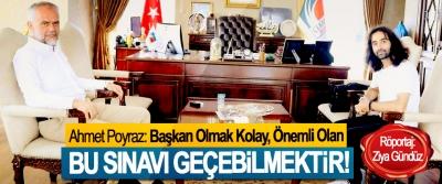 Ahmet Poyraz: Başkan Olmak Kolay, Önemli Olan Bu sınavı geçebilmektir!
