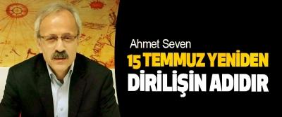 Ahmet Seven: 15 Temmuz Yeniden Dirilişin Adıdır