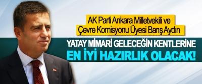 AK Parti Ankara Milletvekili ve Çevre Komisyonu Üyesi Barış Aydın: Yatay mimari geleceğin kentlerine en iyi hazırlık olacak!
