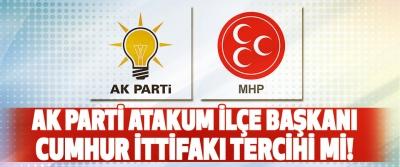 Ak Parti Atakum İlçe Başkanı Cumhur İttifakı Tercihi Mi!