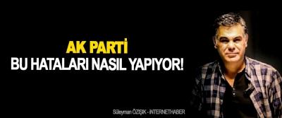 AK Parti Bu Hataları Nasıl Yapıyor!
