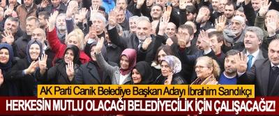 AK Parti Canik Belediye Başkan Adayı İbrahim Sandıkçı: Herkesin mutlu olacağı belediyecilik için çalışacağız!