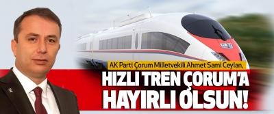 AK Parti Çorum Milletvekili Ahmet Sami Ceylan, Hızlı Tren Çorum'a Hayırlı Olsun!