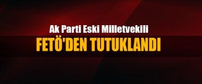 Ak Parti Eski Milletvekili Fetö'den Tutuklandı