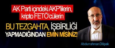 AK Parti içindeki kripto FETÖ'cülerin, parti içindeki AKP'lilerin, Bu tezgahta, işbirliği yapmadığından emin misiniz!