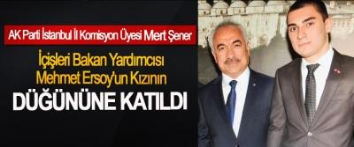 AK Parti İstanbul İl Komisyon Üyesi Mert Şener İçişleri Bakan Yardımcısı Mehmet Ersoy'un Kızının Düğününe Katıldı