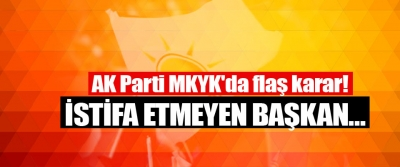 AK Parti MKYK'da flaş karar!  İstifa Etmeyen Başkan…