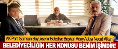 AK Parti Samsun Büyükşehir Belediye Başkan Aday Adayı Necati Alkan: Belediyeciliğin her konusu benim işimdir!