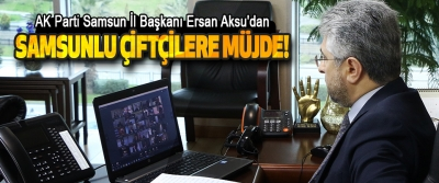 AK Parti Samsun İl Başkanı Ersan Aksu'dan Samsunlu Çiftçilere Müjde!