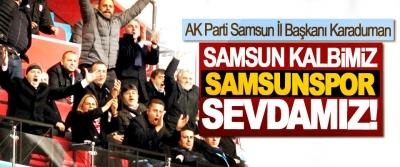 AK Parti Samsun İl Başkanı Hakan Karaduman: Samsun kalbimiz, Samsunspor sevdamız!