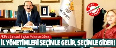 AK Parti Samsun İl Başkanı Muharrem Göksel; İl yönetimleri seçimle gelir, seçimle gider!