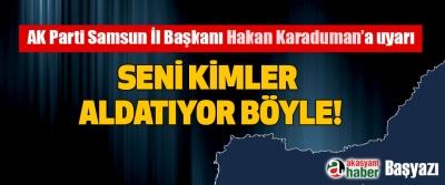 AK Parti Samsun İl Başkanı Hakan Karaduman'a uyarı