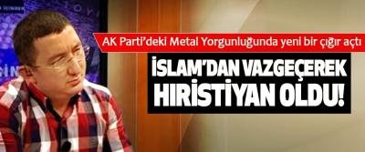 AK Parti'deki Metal Yorgunluğunda yeni bir çığır açtı, İslam'dan vazgeçerek hıristiyan oldu!