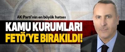 AK Parti'nin en büyük hatası: Kamu kurumları fetö'ye bırakıldı!