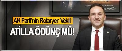 AK Parti'nin Rotaryen Vekili Atilla Ödünç mü!