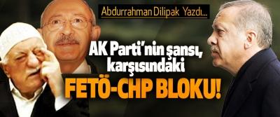 AK Parti'nin şansı, karşısındaki FETÖ-CHP bloku!