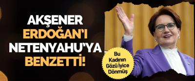 Akşener Erdoğan'ı Netenyahu'ya Benzetti!