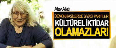 Alev Alatlı; Demokrasilerde siyasi partiler kültürel iktidar olamazlar!
