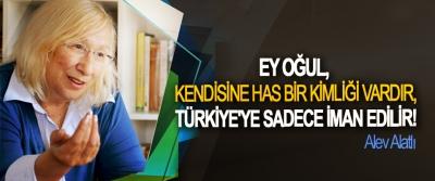 Alev Alatlı; Ey oğul, Kendisine has bir kimliği vardır, Türkiye'ye sadece iman edilir!