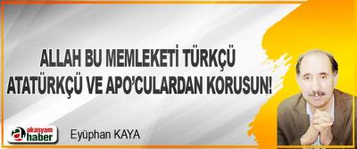 Allah Bu Memleketi Türkçü, Atatürkçü Ve Apo'culardan Korusun!