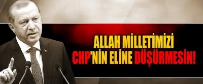 Allah milletimizi CHP zihniyetinin eline düşürmesin!