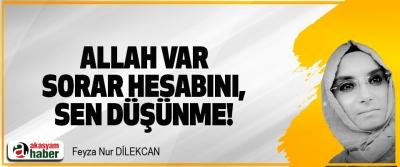 Allah var sorar hesabını, sen düşünme!