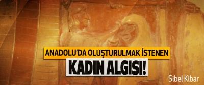 Anadolu'da oluşturulmak istenen kadın algısı!