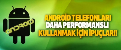 Android telefonları daha performanslı kullanmak için ipuçları!
