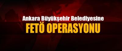 Ankara Büyükşehir Belediyesine Fetö Operasyonu