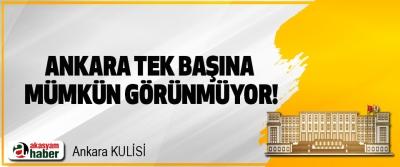 Ankara tek başına mümkün görünmüyor!