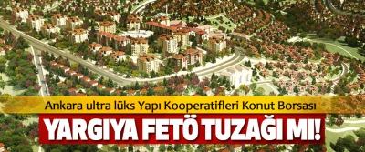 Ankara ultra lüks Yapı Kooperatifleri Konut Borsası Yargıya fetö tuzağı mı!